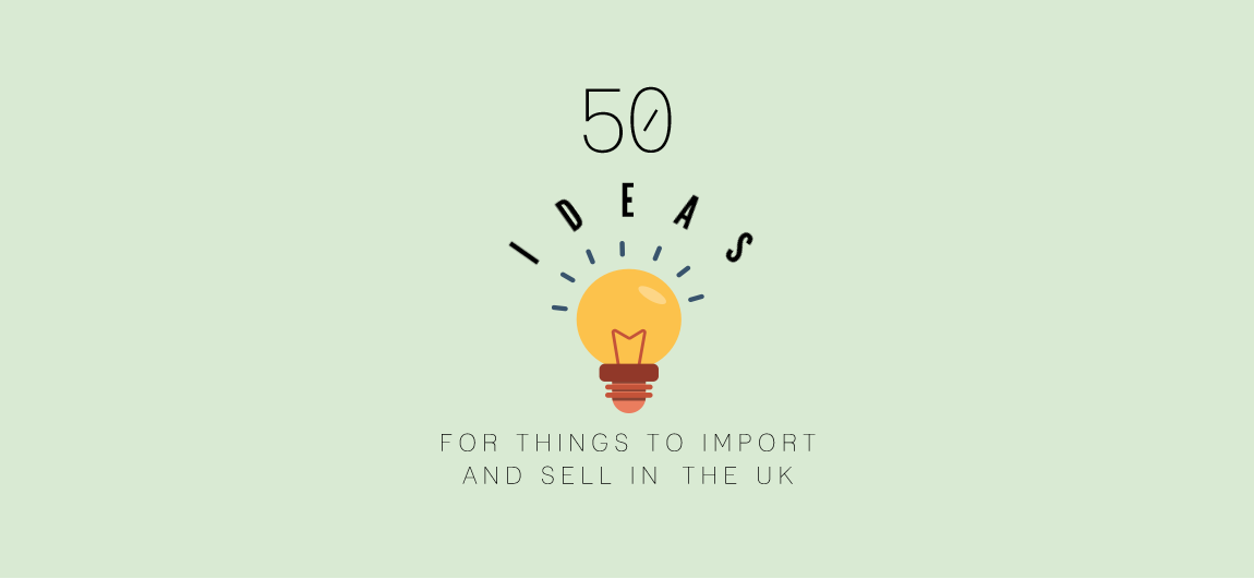 50 Ideas For What To Import And Sell To The UK